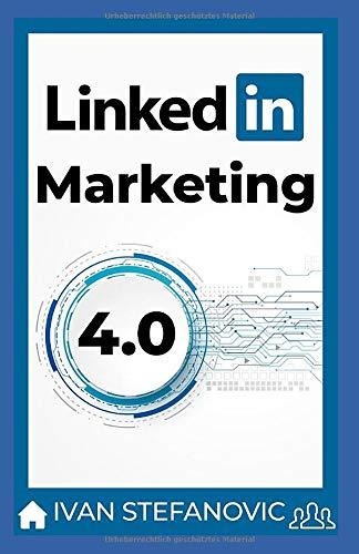 LinkedIn Marketing 4.0: Schritt für Schritt, Thema für Thema, Tool für Tool: mehr Reichweite, mehr Leads, mehr Kunden, mehr Umsatz