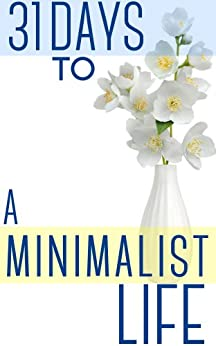 31 Days To A Minimalist Life: How To Live With Less, Downsize, And Get More Fulfillment From Life (English Edition) von [Night, Brian]