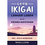Ikigai. Länger Leben durch früher Aufstehen: Der Einstieg in die Geheimnisse japanischer Lebenskunst um dein persönliches Iki