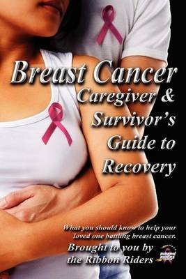 [(Breast Cancer : Caregiver & Survivor's Guide to Recovery)] [By (author) Ribbon Riders] published on (May, 2012)