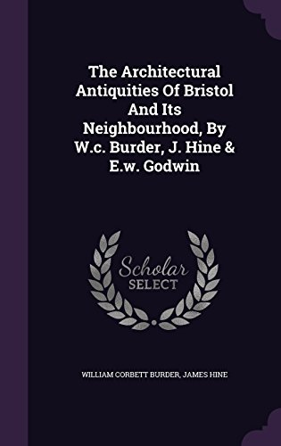 The Architectural Antiquities Of Bristol And Its Neighbourhood, By W.c. Burder, J. Hine & E.w. Godwin