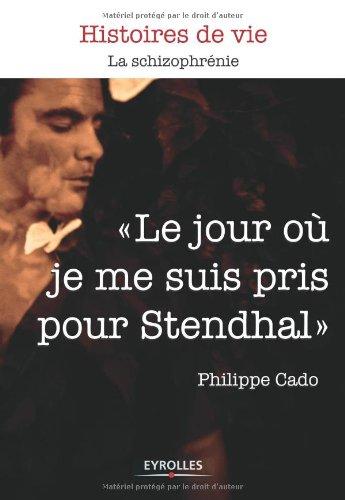 Le jour où je me suis pris pour Stendhal: La schizophrénie. par Philippe Cado