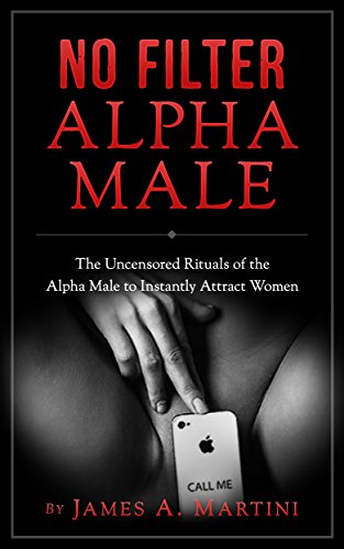 alpha-male-no-filter-alpha-malethe-uncensored-rituals-of-the-alpha-male-to-instantly-attract-women-a