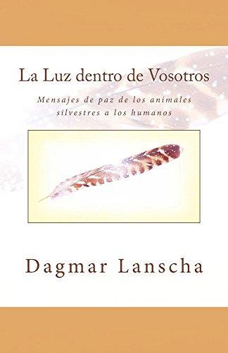La Luz dentro de Vosotros: Mensajes de paz de los animales silvestres a los humanos por Dagmar Lanscha