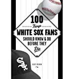 [(100 Things White Sox Fans Should Know & Do Before They Die)] [ By (author) Bob Vanderberg ] [April, 2014]