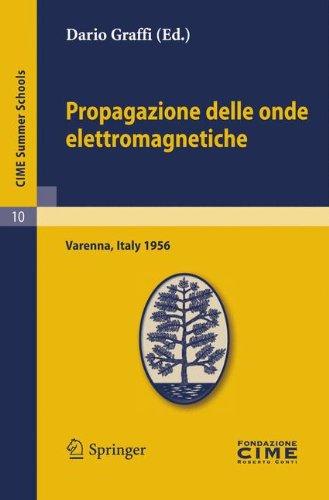 Propagazione Delle Onde Elettromagnetiche: Lectures Given at a Summer School of the Centro Internazionale Matematico Estivo (C.i.m.e.) Held in Varenna (Como) Italy, August 24-september 1, 1956