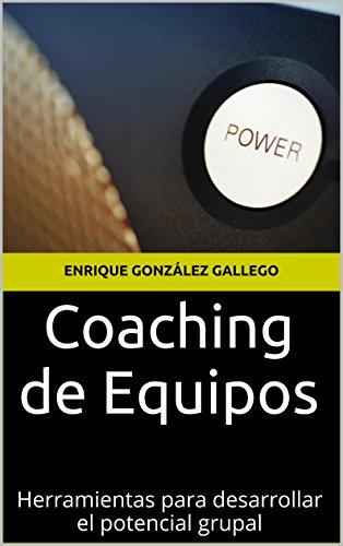 Coaching de Equipos: Herramientas para desarrollar el potencial grupal por Enrique González Gallego