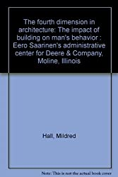 The fourth dimension in architecture: The impact of building on man's behavior : Eero Saarinen's administrative center for Deere & Company, Moline, Illinois