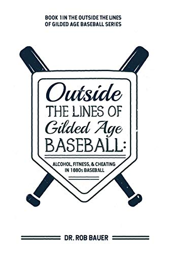 Outside the Lines of Gilded Age Baseball: Alcohol, Fitness, and Cheating in 1880s Baseball (English Edition) por Rob Bauer