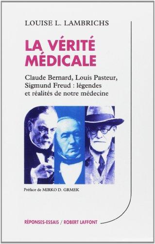 La vrit mdicale : Claude Bernard - Louis Pasteur - Sigmund Freud : Lgendes et ralits de notre mdecine
