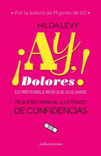 Ay Dolores!: Es preferible reír que quejarse. Pequeño manual ilustrado de confidencias