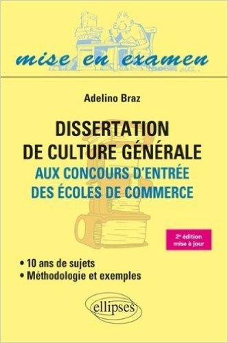 Dissertation de Culture Générale aux Concours d'Entrée des Écoles de Commerce 10 Ans de Sujets Méthodologie et Exemples de Adelino Braz ( 9 janvier 2014 )