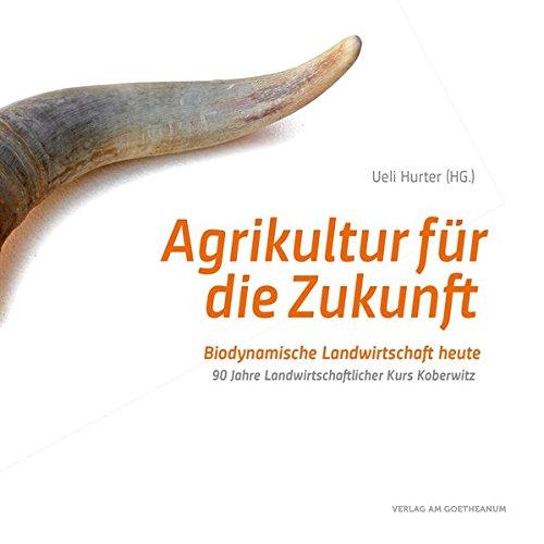 Agrikultur für die Zukunft: Biodynamische Landwirtschaft heute. 90 Jahre Landwirtschaftlicher Kurs Koberwitz