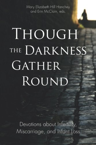 Though the Darkness Gather Round: Devotions about Infertility, Miscarriage, and Infant Loss by Mary Elizabeth Hill Hanchey (2015-05-21)