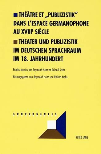 Théâtre Et «publizistik» Dans l'Espace Germanophone Au XVIII E Siècle- Theater Und Publizistik Im Deutschen Sprachraum Im 18. Jahrhundert