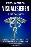 Visualisieren: Erfolg durch Visualisieren & Gedanken: Wie Sie das Gesetz der Anziehung und die Kraft der Positiven Gedanken für sich nutzen können. Das ... durch Übernatürlichkeit erreichen.