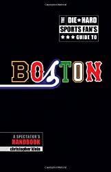 The Die-Hard Sports Fans Guide to Boston: A Spectators Handbook by Christopher Klein (2009-06-30)