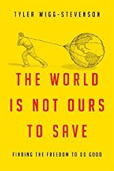 World Is Not Ours to Save, The: Moving from Activist Causes to a Lifelong Calling by Tyler Wigg-Stevenson (February 2013)