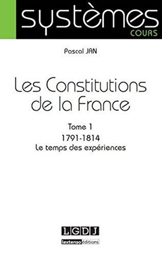 Les constitutions de la France. Tome 1 : 1791-1814. Le temps des expériences