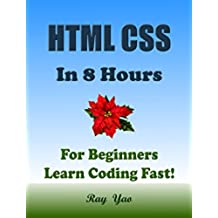 HTML CSS: In 8 Hours, For Beginners, Learn Coding Fast! Html Programming Language Crash Course, Web Design QuickStart Tutorial Book with Hands-On Projects ... Ultimate Beginner's Guide! (English Edition)