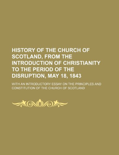 History of the Church of Scotland, from the introduction of Christianity to the period of the disruption, May 18, 1843; with an introductory essay on ... and constitution of the Church of Scotland