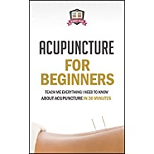 Acupuncture For Beginners: Teach Me Everything I Need To Know About Acupuncture In 30 Minutes (Chinese Medicine - Acupressure - Massage - Therapy - Healing) (English Edition)
