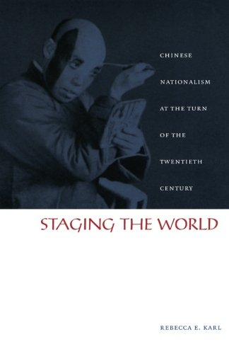 Staging the World: Chinese Nationalism at the Turn of the Twentieth Century (Asia-Pacific: Culture, Politics, and Society)