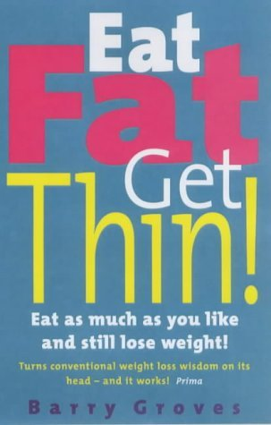 Eat Fat Get Thin: Eat As Much As You Like And Still Lose Weight! by Barry Groves (6-Jan-2000) Paperback