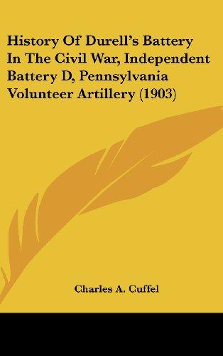 History of Durell's Battery in the Civil War, Independent Battery D, Pennsylvania Volunteer Artillery (1903)