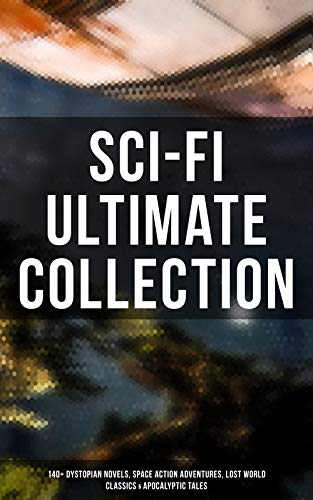 Sci-Fi Ultimate Collection: 140+ Dystopian Novels, Space Action Adventures, Lost World Classics & Apocalyptic Tales (English Edition)