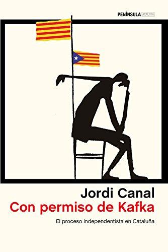 Con permiso de Kafka: El proceso independentista en Cataluña (ATALAYA) por Jordi Canal