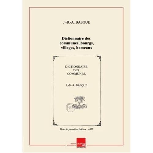 Dictionnaire des communes, bourgs, villages, hameaux, châteaux, fermes, moulins, usines et autres lieux habités du département de la Charente... / par J.-B.-A. Basque,... [Edition de 1857]