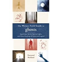 The Weiser Field Guide to Ghosts: Apparitions, Spirits, Spectral Lights and Other Hauntings of History and Legend (The Weiser Field Guide Series)