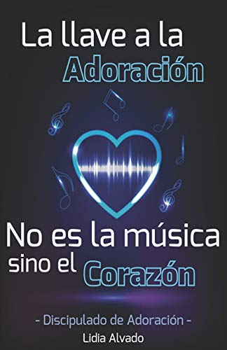 La llave a la Adoración no es la música sino el Corazón: Discipulado de Adoración