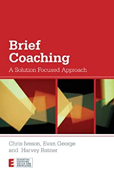 Brief Coaching: A Solution Focused Approach (Essential Coaching Skills and Knowledge) by [Iveson, Chris, George, Evan, Ratner, Harvey]