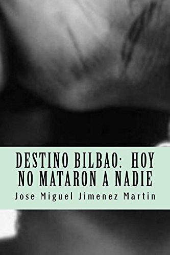 Destino Bilbao: Hoy No Mataron a Nadie por Jose Miguel Jimenez Martin