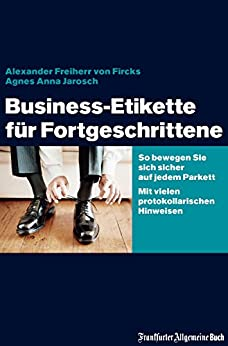 Business-Etikette für Fortgeschrittene: So bewegen Sie sich sicher auf jedem Parkett. Mit vielen protokollarischen Hinweisen