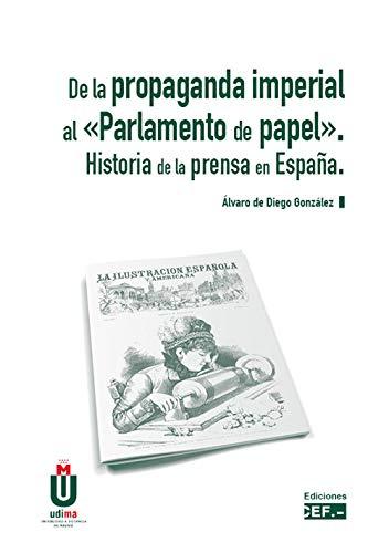 De la Propaganda Imperial al «Parlamento del papel». Historia de la prensa en España. por Álvaro De Diego González