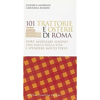 101 Trattorie E Osterie Di Roma Dove Mangiare Almeno Una Volta Nella Vita E Spendere Molto Poco