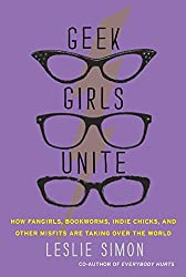 Geek Girls Unite: How Fangirls, Bookworms, Indie Chicks, and Other Misfits Are Taking Over the World