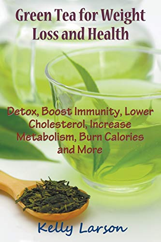 Green Tea for Weight Loss: Detox, Boost Immunity, Lower Cholesterol, Increase Metabolism, Burn Calories and More