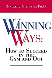 Winning Ways: How To Succeed In The Gym And Out by Randall J. Strossen (2004-12-01)