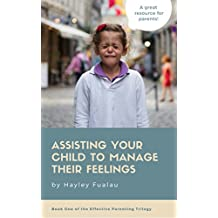 Assisting Your Child To Manage Their Feelings (Book One of the Effective Parenting Trilogy 1)