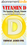 Vitamin D - The Sunshine Miracle Vitamin: The Ultimate Vitamin D Benefit and Cure Guide to Beat Diabetes, Lose Weight and Feel Amazing (Vitamins and Supplements Book 1) (English Edition)