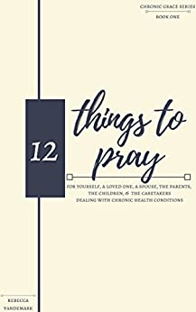 12 Things to Pray: For Yourself, A Loved One, A Spouse, The Parents, The Children, and The Caretakers Dealing With Chronic Health Conditions (Chronic Grace Series Book 1) by [VanDeMark, Rebecca]