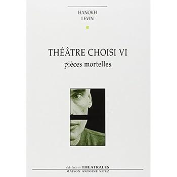 Théâtre choisi VI - Pièces mortelles : Vie et mort de H, pique-assiette et souffre-douleur ; Requiem ; Les Pleurnicheurs