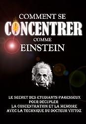 Comment Se Concentrer Comme Einstein: Le Secret des Etudiants Paresseux Pour Décupler La Concentration Et La Mémoire Avec La Technique Du Docteur Vittoz.
