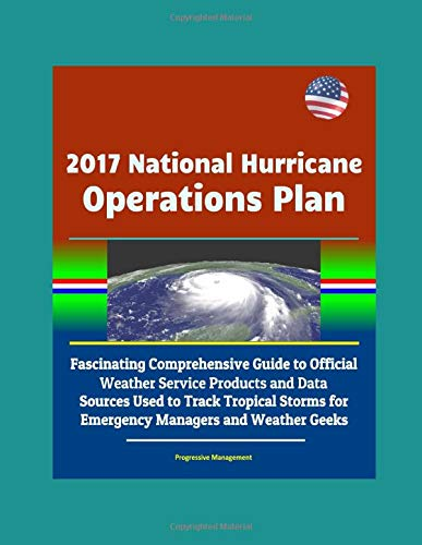2017 National Hurricane Operations Plan: Fascinating Comprehensive Guide to Official Weather Service Products and Data Sources Used to Track Tropical Storms for Emergency Managers and Weather Geeks (Cane Hurricane)