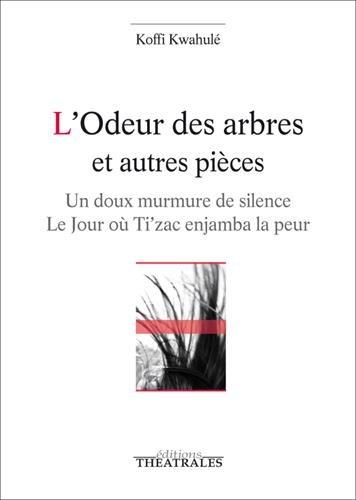 L'odeur des arbres et autres pièces : Un doux murmure de silence ; Le jour où Ti'zac enjamba la peur par Koffi Kwahulé