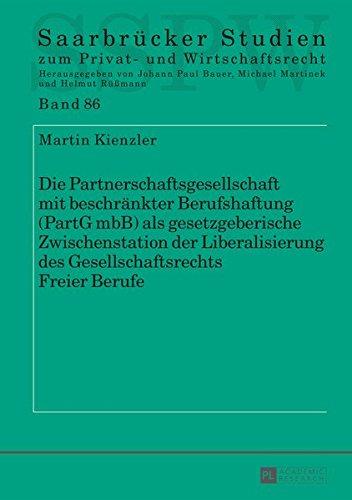 Die Partnerschaftsgesellschaft mit beschränkter Berufshaftung (PartG mbB) als gesetzgeberische Zwischenstation der Liberalisierung des ... zum Privat- und Wirtschaftsrecht, Band 86)